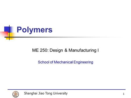 Shanghai Jiao Tong University 1 Polymers ME 250: Design & Manufacturing I School of Mechanical Engineering.