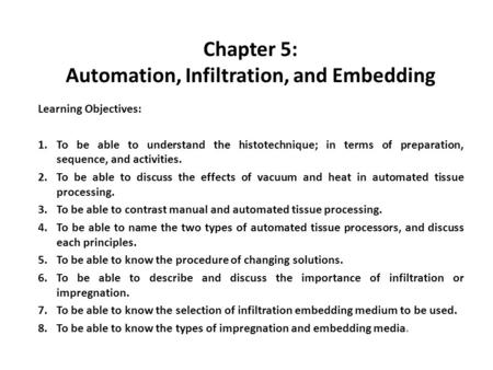 Chapter 5: Automation, Infiltration, and Embedding Learning Objectives: 1.To be able to understand the histotechnique; in terms of preparation, sequence,
