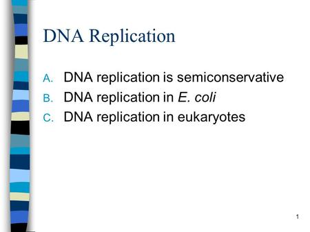 DNA Replication A. DNA replication is semiconservative B. DNA replication in E. coli C. DNA replication in eukaryotes 1.