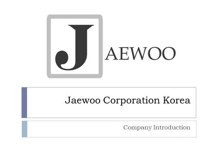 Jaewoo Corporation Korea Company Introduction. History  Mold and Plastic Industry:  1998: Jaewoo Corporation Ltd. is Founded  1999: New Delhi office.