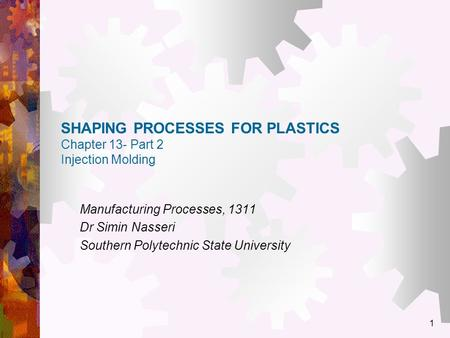 1 SHAPING PROCESSES FOR PLASTICS Chapter 13- Part 2 Injection Molding Manufacturing Processes, 1311 Dr Simin Nasseri Southern Polytechnic State University.