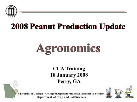 2008 Peanut Production Update Agronomics University of Georgia – College of Agricultural and Environmental Sciences Department of Crop and Soil Sciences.