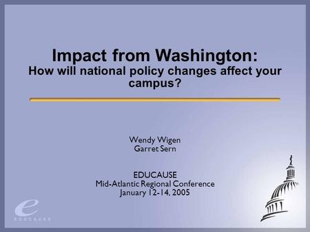 Impact from Washington: How will national policy changes affect your campus? Wendy Wigen Garret Sern EDUCAUSE Mid-Atlantic Regional Conference January.