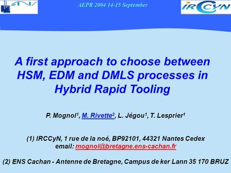 AEPR 2004 14-15 September A first approach to choose between HSM, EDM and DMLS processes in Hybrid Rapid Tooling P. Mognol 1, M. Rivette 2, L. Jégou 1,