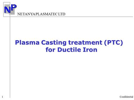 NETANYA PLASMATEC LTD Confidential 1 Plasma Casting treatment (PTC) for Ductile Iron.