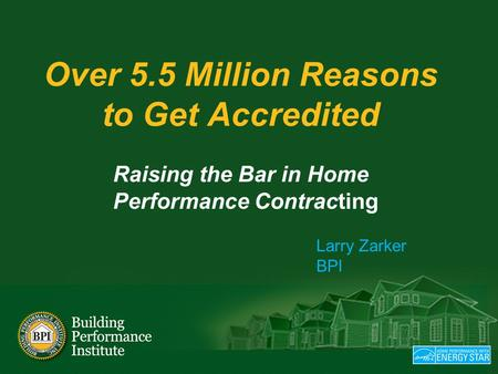Over 5.5 Million Reasons to Get Accredited Raising the Bar in Home Performance Contracting Larry Zarker BPI.