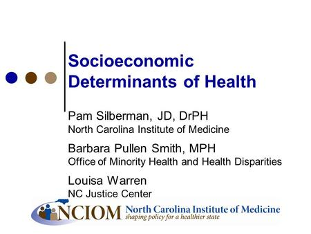 Socioeconomic Determinants of Health Pam Silberman, JD, DrPH North Carolina Institute of Medicine Barbara Pullen Smith, MPH Office of Minority Health and.
