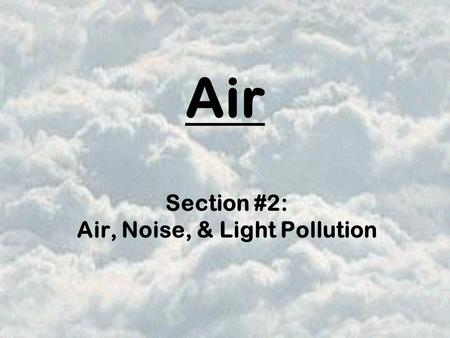 Air Section #2: Air, Noise, & Light Pollution. Air Pollution can cause serious health problems to the very old, the very young, & those with heart or.