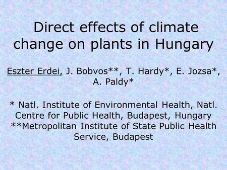 Direct effects of climate change on plants in Hungary Eszter Erdei, J. Bobvos**, T. Hardy*, E. Jozsa*, A. Paldy* * Natl. Institute of Environmental Health,