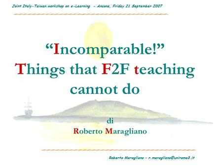 "Roberto Maragliano – Joint Italy-Taiwan workshop on e-Learning - Ancona, Friday 21 September 2007 ""Incomparable!"" Things that."