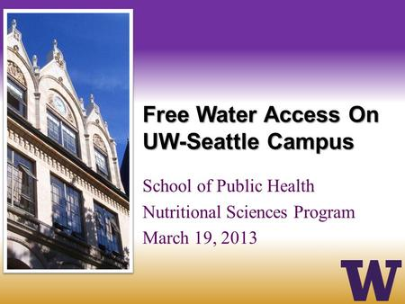 Free Water Access On UW-Seattle Campus School of Public Health Nutritional Sciences Program March 19, 2013.
