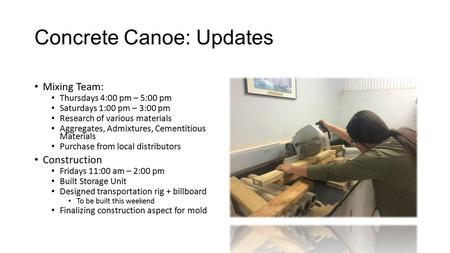 Concrete Canoe: Updates Mixing Team: Thursdays 4:00 pm – 5:00 pm Saturdays 1:00 pm – 3:00 pm Research of various materials Aggregates, Admixtures, Cementitious.