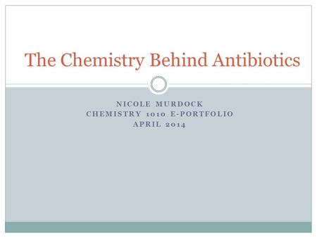 NICOLE MURDOCK CHEMISTRY 1010 E-PORTFOLIO APRIL 2014 The Chemistry Behind Antibiotics.