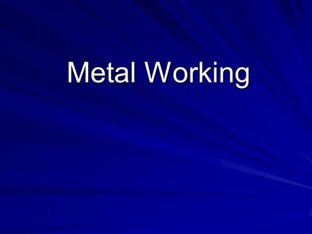 "Metal Working. The term ""Metal Working"" generally refers to process of; joining, bending, casting, and cutting metal."