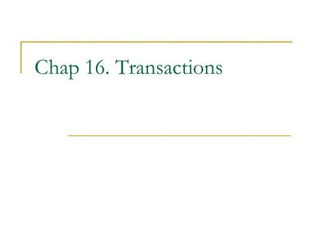 Chap 16. Transactions. Transactions Transaction: sequence of operations such that the entire sequence appears as one indivisible operation Indivisibility.