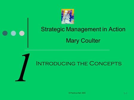 © Prentice-Hall 2005 1-1 1 Strategic Management in Action Mary Coulter Introducing the Concepts.