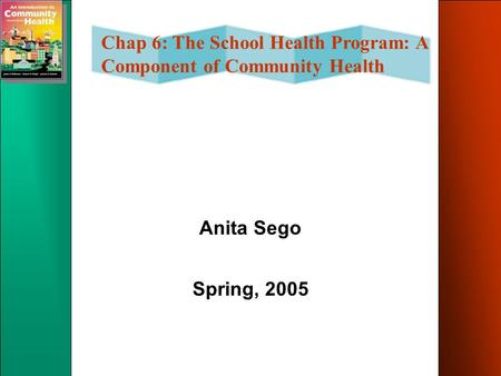Chap 6: The School Health Program: A Component of Community Health Anita Sego Spring, 2005.