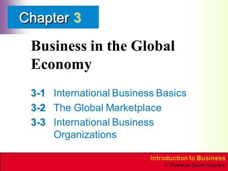 Introduction to Business © Thomson South-Western ChapterChapter Business in the Global Economy 3-1 3-1International Business Basics 3-2 3-2The Global Marketplace.