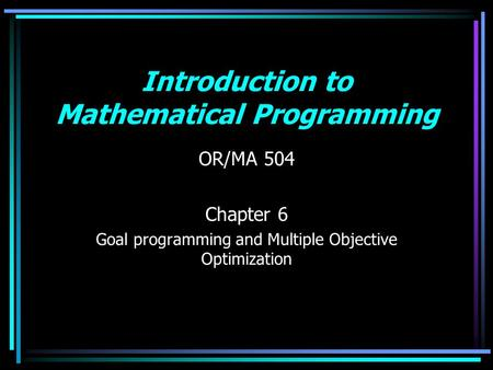 Introduction to Mathematical Programming OR/MA 504 Chapter 6 Goal programming and Multiple Objective Optimization.