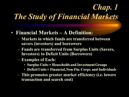 Chap. 1 The Study of Financial Markets Financial Markets – A Definition: –Markets in which funds are transferred between savers (investors) and borrowers.
