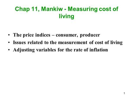 1 Chap 11, Mankiw - Measuring cost of living The price indices – consumer, producer Issues related to the measurement of cost of living Adjusting variables.