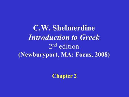 C.W. Shelmerdine Introduction to Greek 2 nd edition (Newburyport, MA: Focus, 2008) Chapter 2.