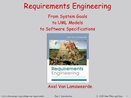 Www.wileyeurope.com/college/van lamsweerde Part 1: Introduction © 2009 John Wiley and Sons 1 Requirements Engineering From System Goals to UML Models to.