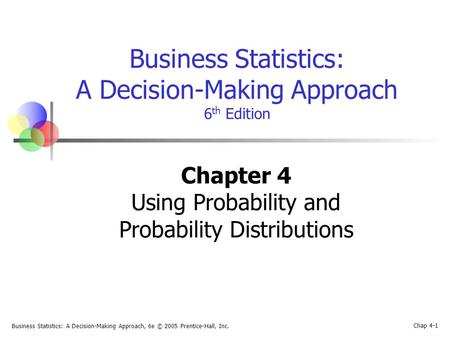 Business Statistics: A Decision-Making Approach, 6e © 2005 Prentice-Hall, Inc. Chap 4-1 Business Statistics: A Decision-Making Approach 6 th Edition Chapter.
