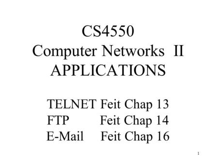 1 CS4550 Computer Networks II APPLICATIONS TELNET Feit Chap 13 FTP Feit Chap 14 E-Mail Feit Chap 16.