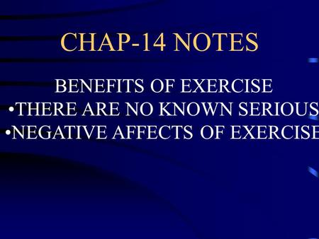 CHAP-14 NOTES BENEFITS OF EXERCISE THERE ARE NO KNOWN SERIOUS NEGATIVE AFFECTS OF EXERCISE.