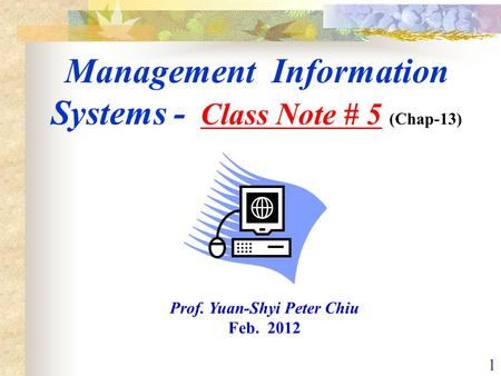1 Management Information Systems - Class Note # 5 (Chap-13) Prof. Yuan-Shyi Peter Chiu Feb. 2012.