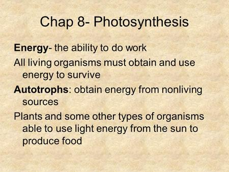 Chap 8- Photosynthesis Energy- the ability to do work All living organisms must obtain and use energy to survive Autotrophs: obtain energy from nonliving.