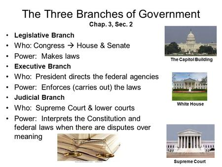 The Three Branches of Government Chap. 3, Sec. 2 Legislative Branch Who: Congress  House & Senate Power: Makes laws Executive Branch Who: President directs.