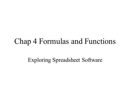 Chap 4 Formulas and Functions Exploring Spreadsheet Software.
