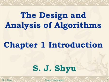 S. J. Shyu Chap. 1 Introduction 1 The Design and Analysis of Algorithms Chapter 1 Introduction S. J. Shyu.