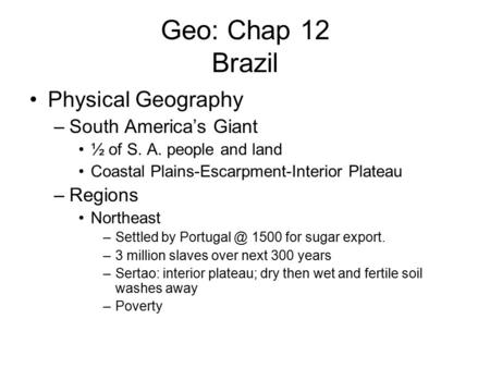 Geo: Chap 12 Brazil Physical Geography –South America's Giant ½ of S. A. people and land Coastal Plains-Escarpment-Interior Plateau –Regions Northeast.