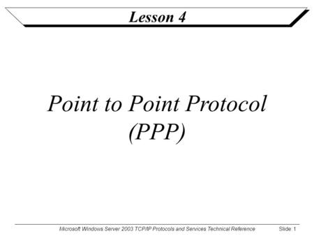 Microsoft Windows Server 2003 TCP/IP Protocols and Services Technical Reference Slide: 1 Lesson 4 Point to Point Protocol (PPP)