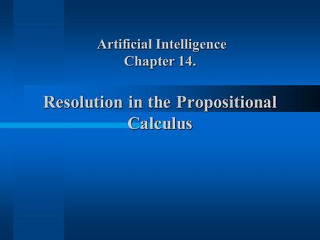 Artificial Intelligence Chapter 14. Resolution in the Propositional Calculus Artificial Intelligence Chapter 14. Resolution in the Propositional Calculus.