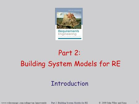 Www.wileyeurope.com/college/van lamsweerde Part 2: Building System Models for RE © 2009 John Wiley and Sons 1 Part 2: Building System Models for RE Introduction.