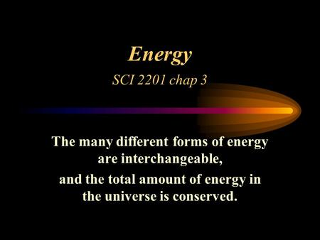 Energy SCI 2201 chap 3 The many different forms of energy are interchangeable, and the total amount of energy in the universe is conserved.