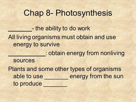 Chap 8- Photosynthesis _______- the ability to do work All living organisms must obtain and use energy to survive ___________: obtain energy from nonliving.