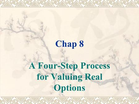 Chap 8 A Four-Step Process for Valuing Real Options.