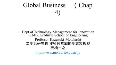 Global Business ( Chap 4) Dept of Technology Management for Innovation (TMI), Graduate School of Engineering Professor Kazuyuki Motohashi 工学系研究科 技術経営戦略学専攻教授.