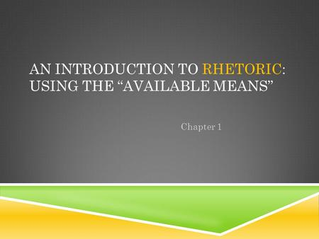 "AN INTRODUCTION TO RHETORIC: USING THE ""AVAILABLE MEANS"" Chapter 1."