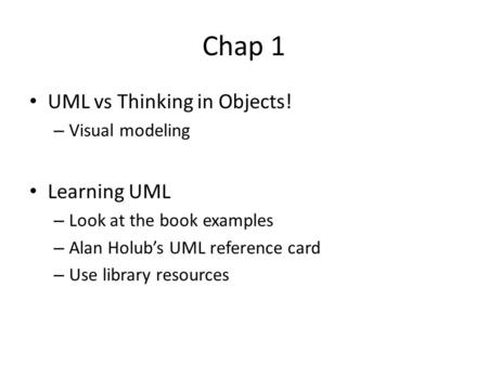 Chap 1 UML vs Thinking in Objects! – Visual modeling Learning UML – Look at the book examples – Alan Holub's UML reference card – Use library resources.