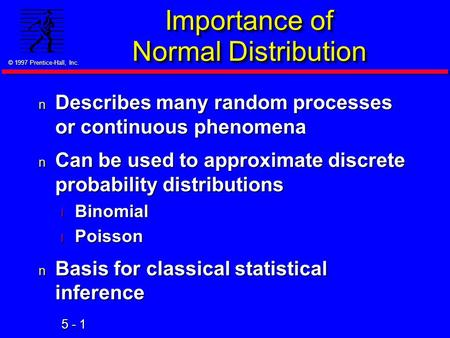 5 - 1 © 1997 Prentice-Hall, Inc. Importance of Normal Distribution n Describes many random processes or continuous phenomena n Can be used to approximate.