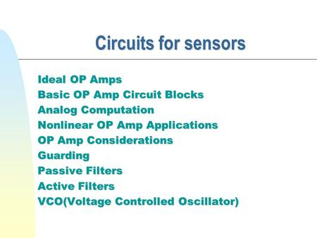 Circuits for sensors Ideal OP Amps Basic OP Amp Circuit Blocks Analog Computation Nonlinear OP Amp Applications OP Amp Considerations Guarding Passive.