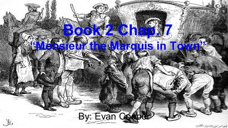 "Book 2 Chap. 7 ""Monsieur the Marquis in Town"" By: Evan Cooper."