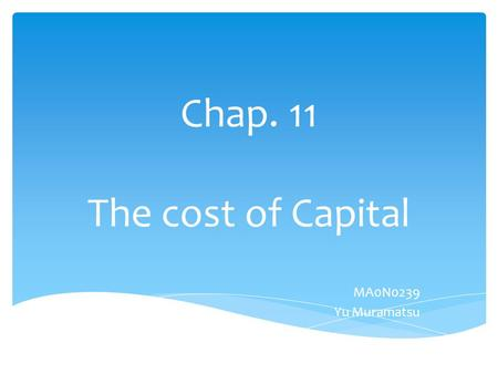 Chap. 11 The cost of Capital MA0N0239 Yu Muramatsu.