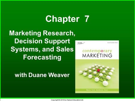 Copyright © 2010 by Nelson Education Ltd. Chapter 7 Marketing Research, Decision Support Systems, and Sales Forecasting with Duane Weaver.